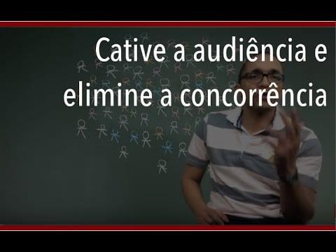 Cative a audiência e elimine a concorrência